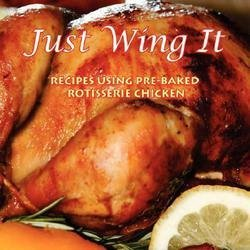 Just Wing It : Recipes Using Pre-Baked Rotisserie Chicken (Paperback)--by Recipes B. F. Recipes [2008 Edition]