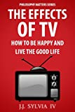The Effects of TV: How To Be Happy and Live the Good Life (Philosophy Matters)