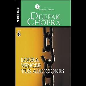 Logra Vencer tus Adicciones [Overcoming Addictions] | [Deepak Chopra]