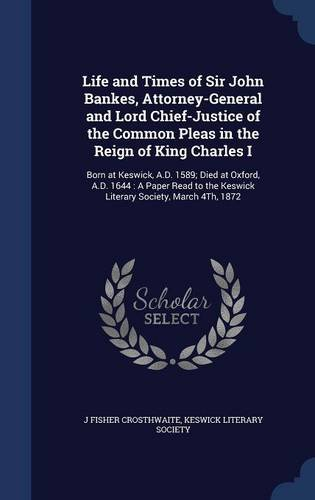 Life and Times of Sir John Bankes, Attorney-General and Lord Chief-Justice of the Common Pleas in the Reign of King Charles I: Born at Keswick, A.D. ... the Keswick Literary Society, March 4Th, 1872