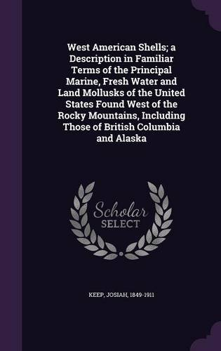 West American Shells; a Description in Familiar Terms of the Principal Marine, Fresh Water and Land Mollusks of the United States Found West of the ... Those of British Columbia and Alaska