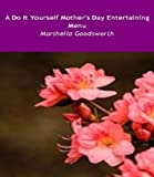 A Do It Yourself Mother's Day Entertaining Menu