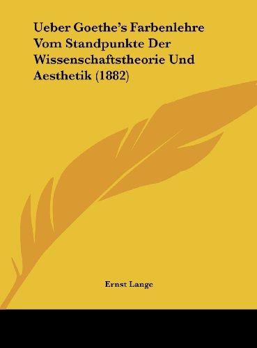Ueber Goethe's Farbenlehre Vom Standpunkte Der Wissenschaftstheorie Und Aesthetik (1882)