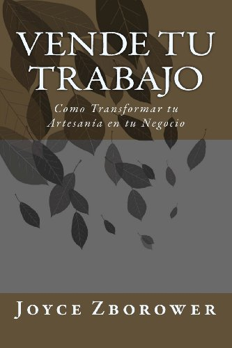 Vende Tu  Trabajo: Como Transformar Tu Artesanía En Tu Negocio (Spanish Edition)