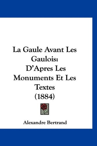 La Gaule Avant Les Gaulois: D'Apres Les Monuments Et Les Textes (1884)
