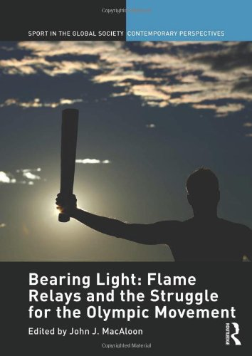 Bearing Light: Flame Relays and the Struggle for the Olympic Movement (Sport in the Global Society - Contemporary Perspe