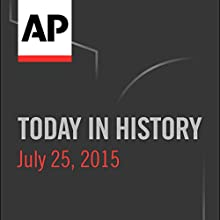 Today in History: July 25, 2015  by Associated Press Narrated by Camille Bohannon