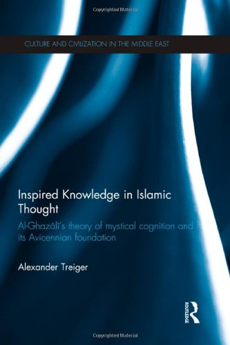 Inspired Knowledge in Islamic Thought: Al-Ghazali's Theory of Mystical Cognition and Its Avicennian Foundation (Culture and Civilization in the Middle East)