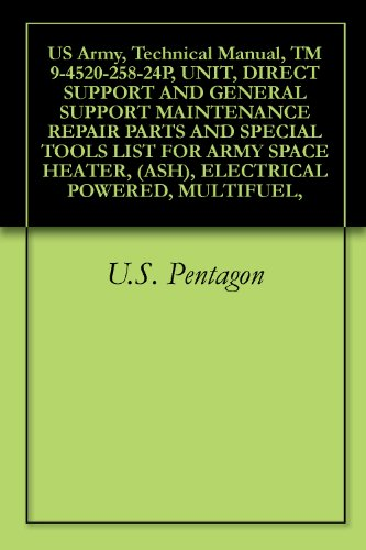 Us Army, Technical Manual, Tm 9-4520-258-24P, Unit, Direct Support And General Support Maintenance Repair Parts And Special Tools List For Army Space Heater, (Ash), Electrical Powered, Multifuel,