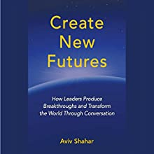 Create New Futures: How Leaders Produce Breakthroughs and Transform the World Through Conversation Audiobook by Aviv Shahar Narrated by Aviv Shahar