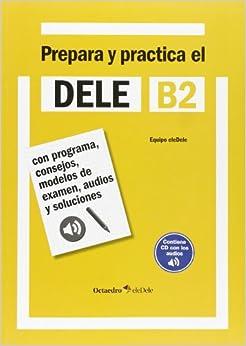 Prepara y practica el DELE B2: Con programa, consejos, modelos de