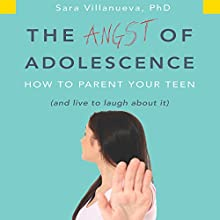 The Angst of Adolescence: How to Parent Your Teen and Live to Laugh About It (       UNABRIDGED) by Dr. Sara Villanueva Narrated by Karen Saltus