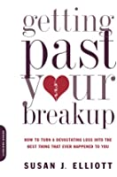 Getting Past Your Breakup: How to Turn a Devastating Loss into the Best Thing That Ever Happened to You