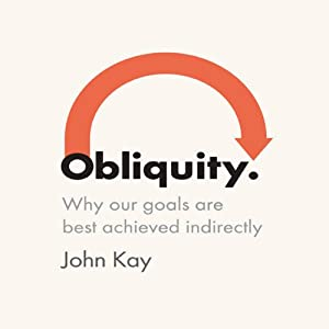 Obliquity: Why our goals are best achieved indirectly | [John Kay]