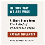 In This Way We Are Wise: A Short Story from 'For the Relief of Unbearable Urges' | Nathan Englander