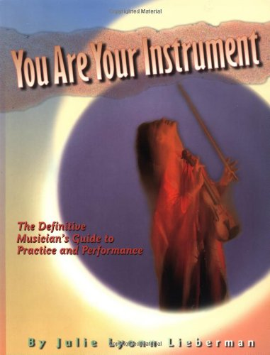 You Are Your Instrument: the Definitive Musician's Guide to Practice and Performance