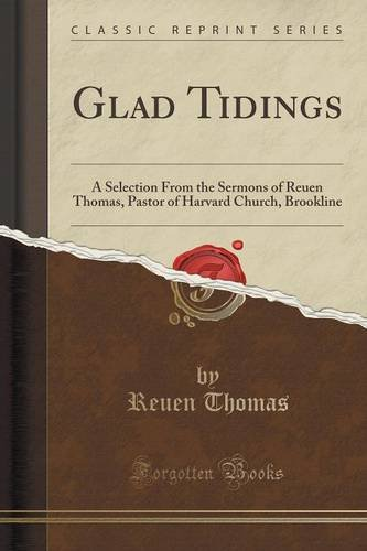 Glad Tidings: A Selection From the Sermons of Reuen Thomas, Pastor of Harvard Church, Brookline (Classic Reprint)