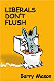 Liberals Don't Flush (0595424198) by Barry Mason