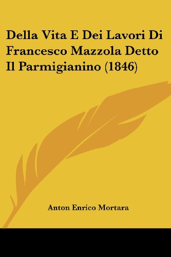 Della Vita E Dei Lavori Di Francesco Mazzola Detto Il Parmigianino (1846)