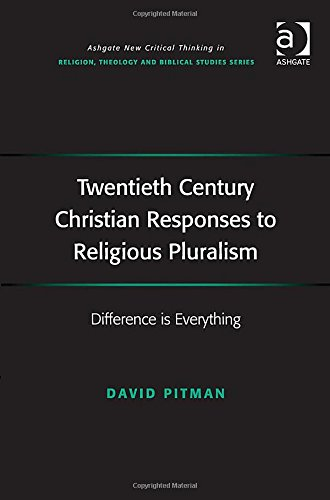 Twentieth Century Christian Responses to Religious Pluralism: Difference is Everything (Ashgate New Critical Thinking in