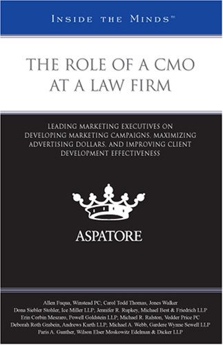 The Role of a CMO at a Law Firm: Leading Marketing Executives on Developing Marketing Campaigns, Maximizing Advertising Dollars, and Improving Client Development Effectiveness (Inside the Minds)