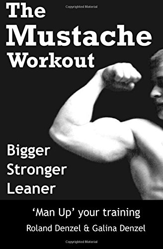 The Mustache Workout: Man Up Your Training - Bigger, Stronger, Leaner