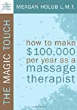img - for The Magic Touch: How to make $100,000 per year as a Massage Therapist; simple and effective business, marketing, and ethics education for a successful career in Massage Therapy book / textbook / text book