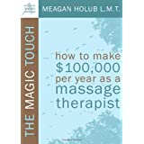 The Magic Touch: How to make $100,000 per year as a Massage Therapist; simple and effective business, marketing, and ethics education for a successful career in Massage Therapy ~ Meagan R. Holub