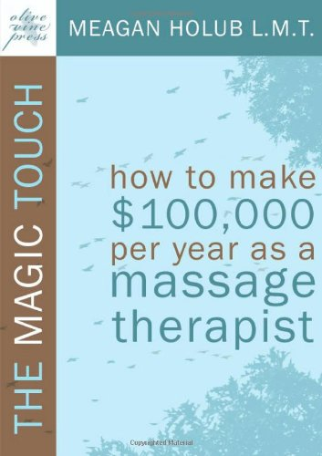 The Magic Touch: How to make $100,000 per year as a Massage Therapist; simple and effective business, marketing, and eth