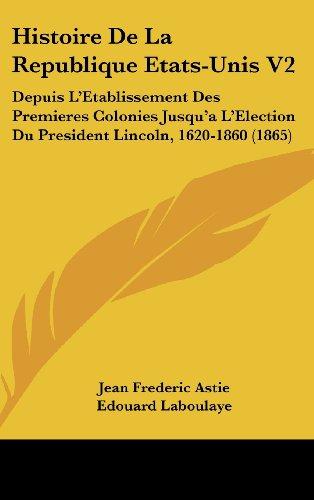 Histoire de La Republique Etats-Unis V2: Depuis L'Etablissement Des Premieres Colonies Jusqu'a L'Election Du President Lincoln, 1620-1860 (1865)