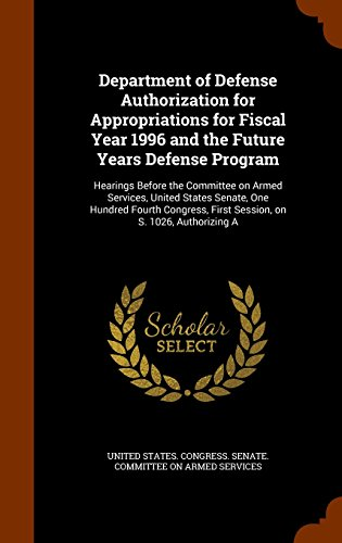 Department of Defense Authorization for Appropriations for Fiscal Year 1996 and the Future Years Defense Program: Hearings Before the Committee on ... First Session, on S. 1026, Authorizing A