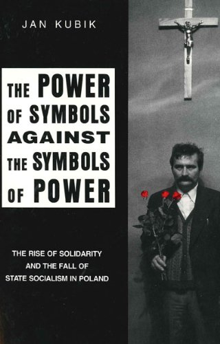The Power of Symbols Against the Symbols of Power: The Rise of Solidarity and the Fall of State Socialism in Poland