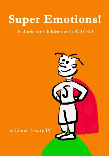 Super Emotions! A Book For Children With Ad/Hd: A Wonderful Book About Understanding And Coping With Ad/Hd. It Provides A Creative And Empowering ... With Ad/Hd ~Ashley Fogarty Lass Psy.D., P.A.