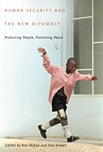 Human Security and the New Diplomacy: Protecting People, Promoting Peace Robert Grant McRae and Don Hubert