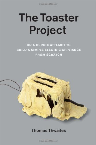 The Toaster Project: Or a Heroic Attempt to Build a Simple Electric Appliance from Scratch by Thwaites, Thomas published by Princeton Architectural Press (2011) PDF