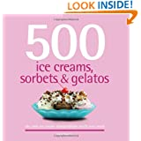 500 Ice Creams, Sorbets & Gelatos: The Only Ice Cream Compendium You'll Ever Need (500 Cooking (Sellers))