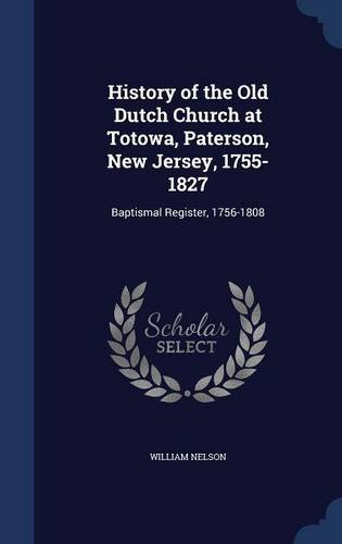 History of the Old Dutch Church at Totowa, Paterson, New Jersey, 1755-1827: Baptismal Register, 1756-1808