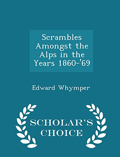 Scrambles Amongst the Alps in the Years 1860-'69 - Scholar's Choice Edition