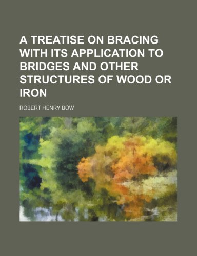A TREATISE ON BRACING WITH ITS APPLICATION TO BRIDGES AND OTHER STRUCTURES OF WOOD OR IRON