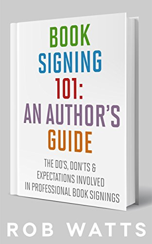 Book Signing 101: An Author's Guide: The Do's, Don'ts & Expectations Involved in Professional Book Signings
