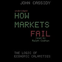 How Markets Fail: The Logic of Economic Calamities (       UNABRIDGED) by John Cassidy Narrated by Ralph Cosham