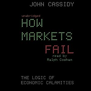 How Markets Fail: The Logic of Economic Calamities | [John Cassidy]