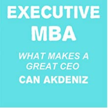 Executive MBA: What Makes a Great CEO (       UNABRIDGED) by Can Akdeniz Narrated by Andrea Erickson