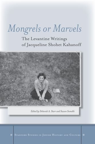 Mongrels or Marvels: The Levantine Writings of Jacqueline Shohet Kahanoff (Stanford Studies in Jewish History and Culture)