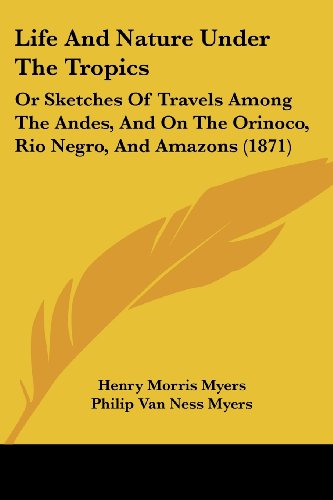 Life and Nature Under the Tropics: Or Sketches of Travels Among the Andes, and on the Orinoco, Rio Negro, and Amazons (1871)