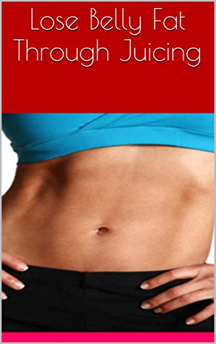 Lose Belly Fat Through Juicing by Charles Stingley