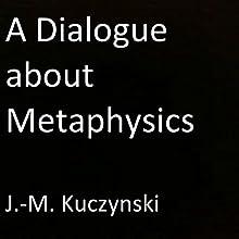 A Dialogue About Metaphysics | Livre audio Auteur(s) : J.-M. Kuczynski Narrateur(s) : J.-M. Kuczynski