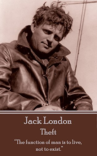 """Jack London - Theft: """"The function of man is to live, not to exist."""""""