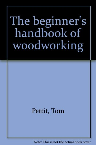 The beginner's handbook of woodworking, by Tom Pettit