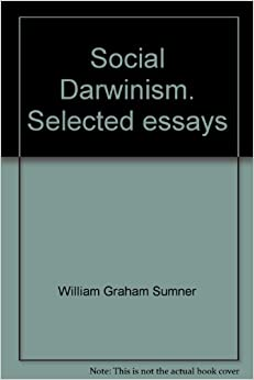 social darwinism selected essays of william graham sumner The second essay argues that william graham sumner was not, in fact, a social darwinist he was a laissez-faire liberal who was a fierce opponent of militarism, protectionism, and plutocracy.